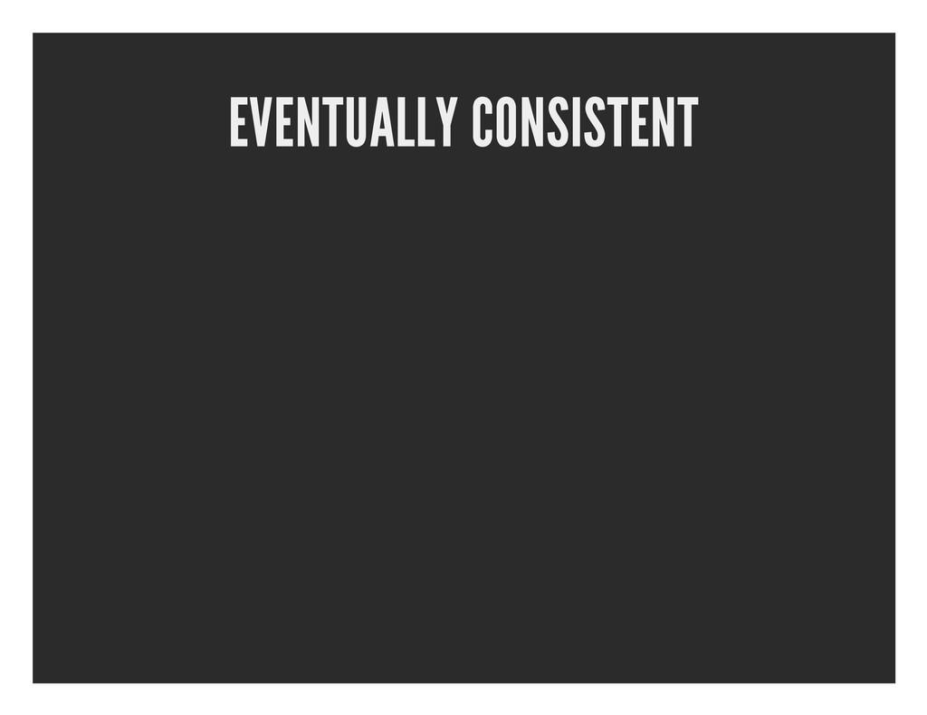 EVENTUALLY CONSISTENT