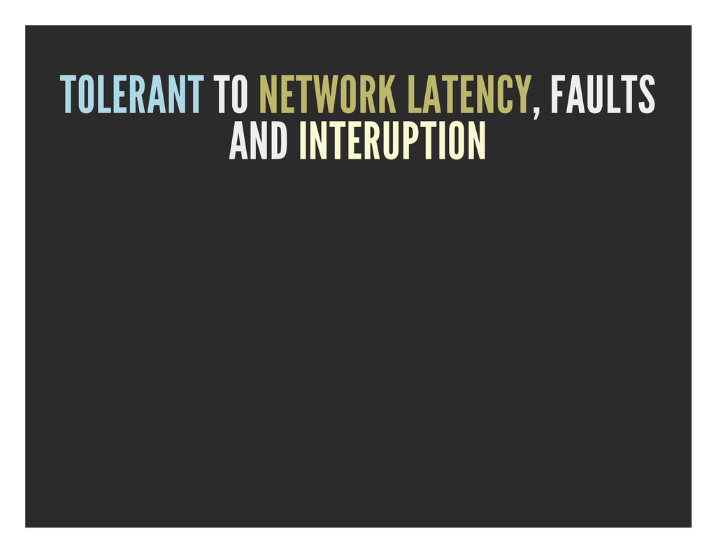 TOLERANT TO NETWORK LATENCY, FAULTS AND INTERUP...