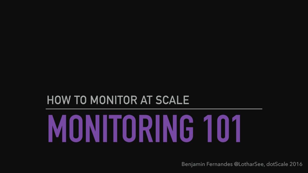 MONITORING 101 HOW TO MONITOR AT SCALE Benjamin...