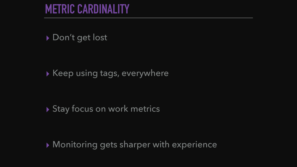 METRIC CARDINALITY ▸ Don't get lost ▸ Keep usin...
