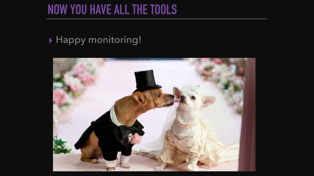 NOW YOU HAVE ALL THE TOOLS ▸ Happy monitoring!