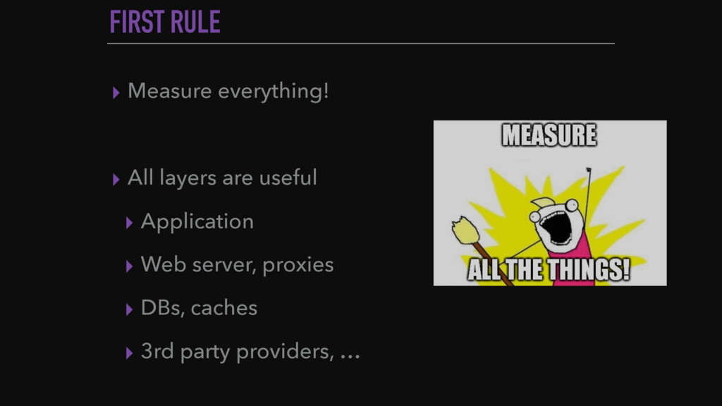 FIRST RULE ▸ Measure everything! ▸ All layers a...