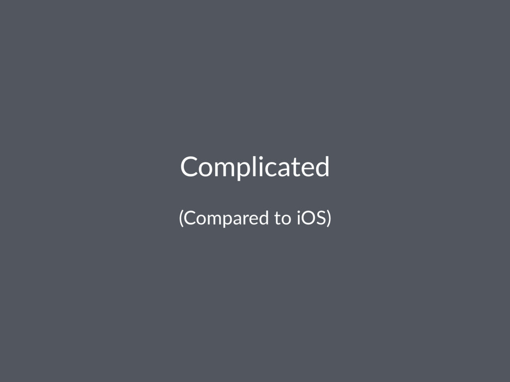 Complicated (Compared to iOS)