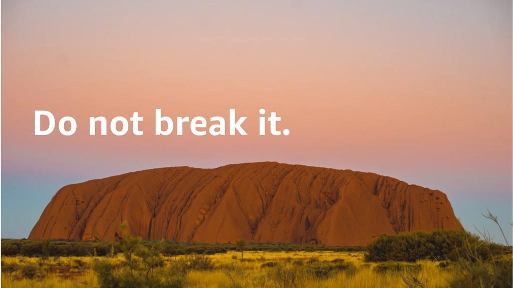 Do not break it.