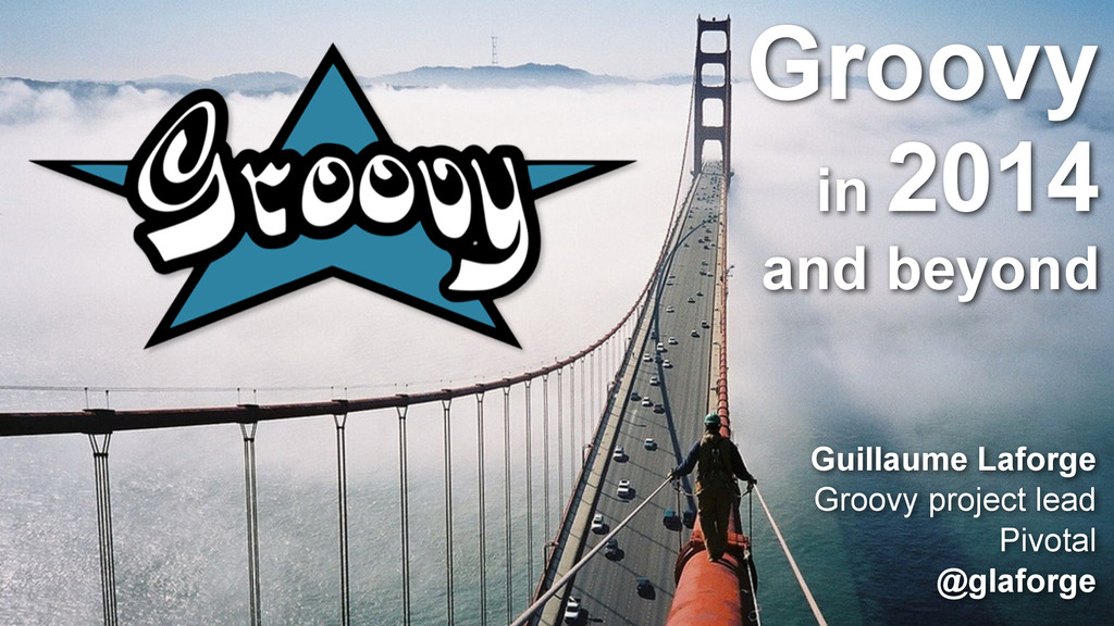 Groovy in 2014 and beyond Guillaume Laforge Gro...