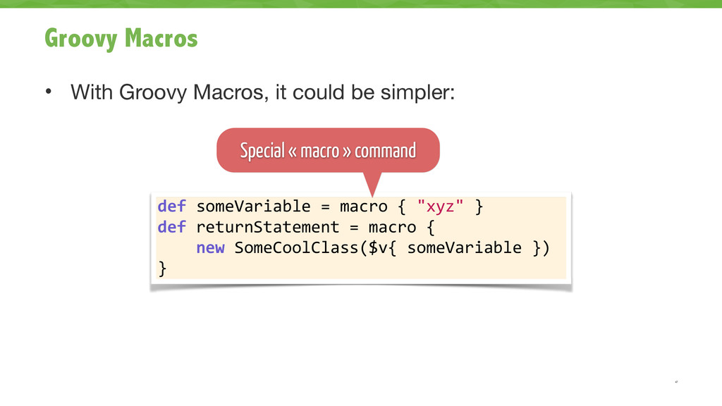Groovy Macros • With Groovy Macros, it could be...