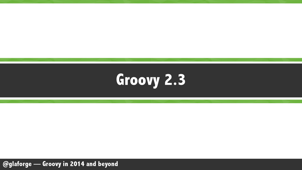 @glaforge — Groovy in 2014 and beyond Groovy 2.3