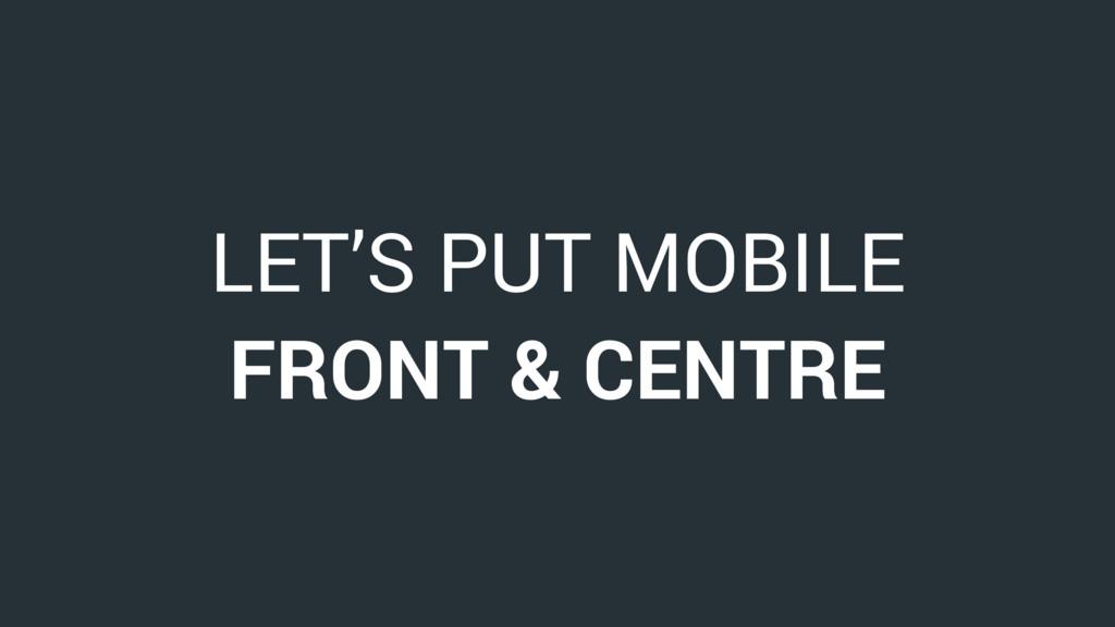 LET'S PUT MOBILE FRONT & CENTRE