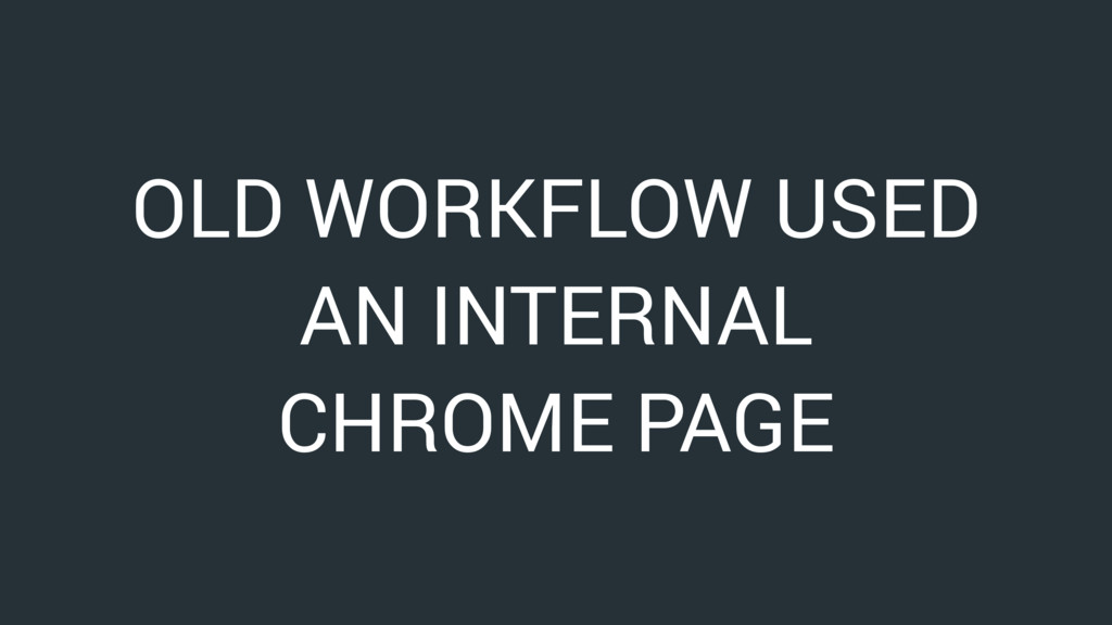 OLD WORKFLOW USED AN INTERNAL CHROME PAGE