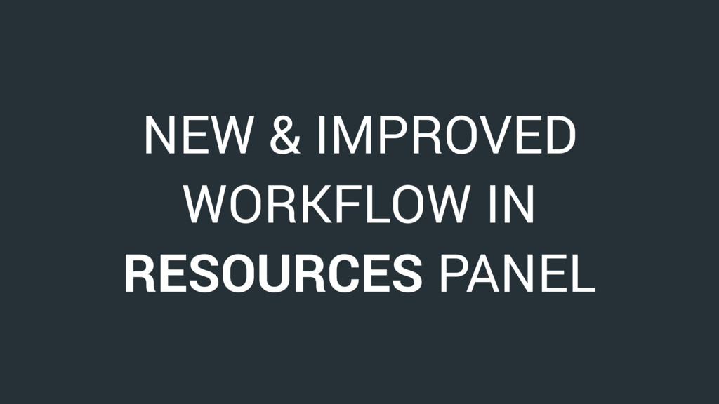 NEW & IMPROVED WORKFLOW IN RESOURCES PANEL