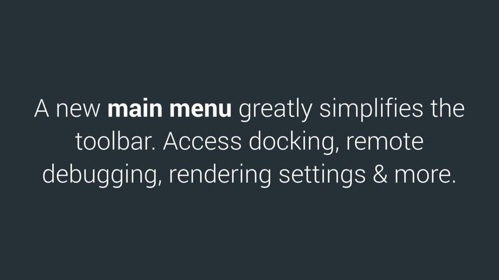 A new main menu greatly simplifies the toolbar....