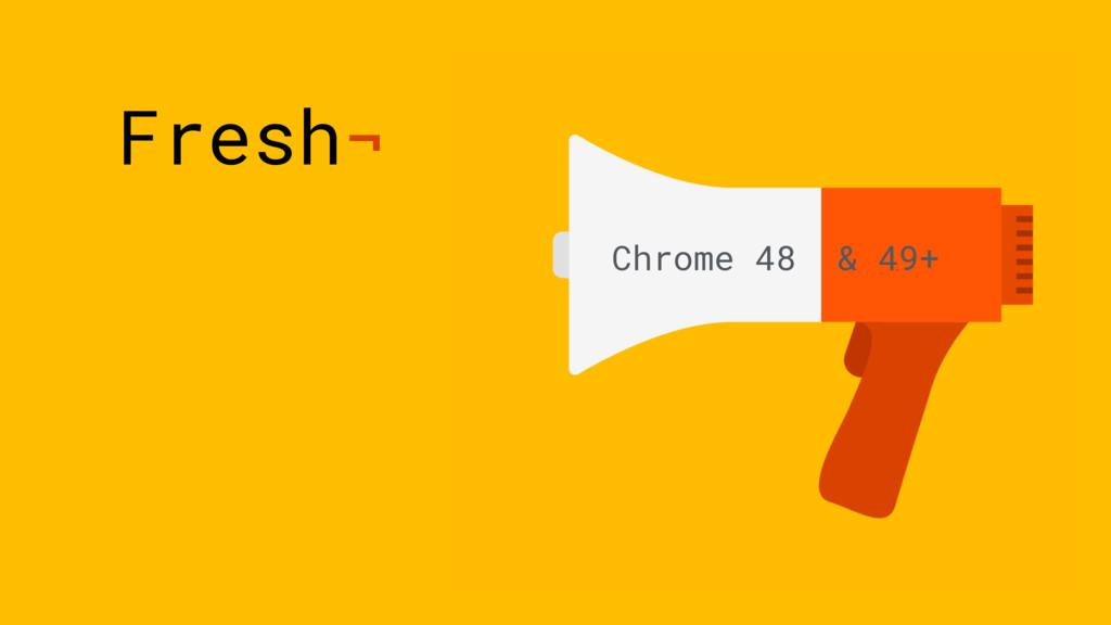 Fresh¬ Chrome 48 & 49+