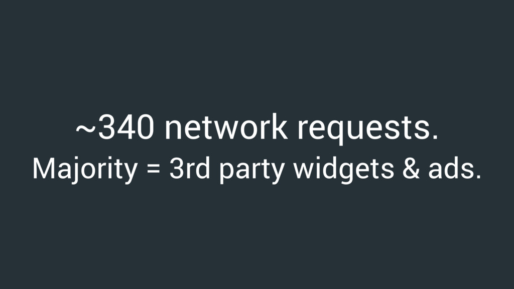 ~340 network requests. Majority = 3rd party wid...