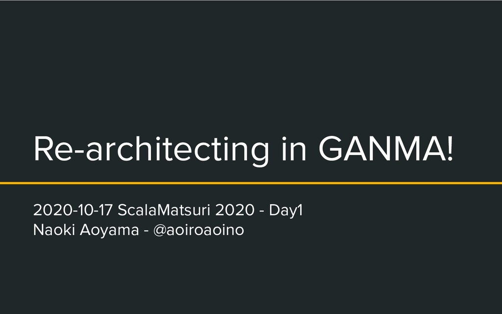 Re-architecting in GANMA! 2020-10-17 ScalaMatsu...