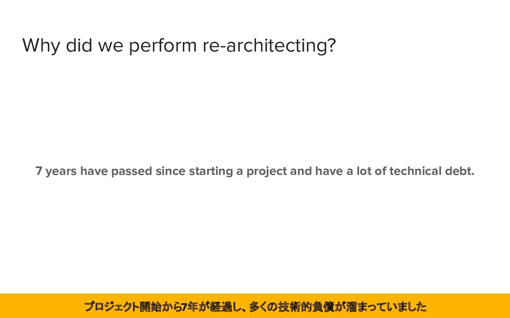 Why did we perform re-architecting? 7 years hav...