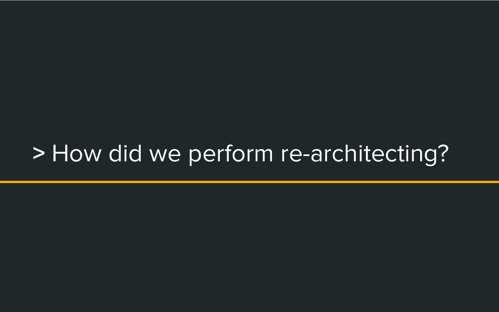 > How did we perform re-architecting?