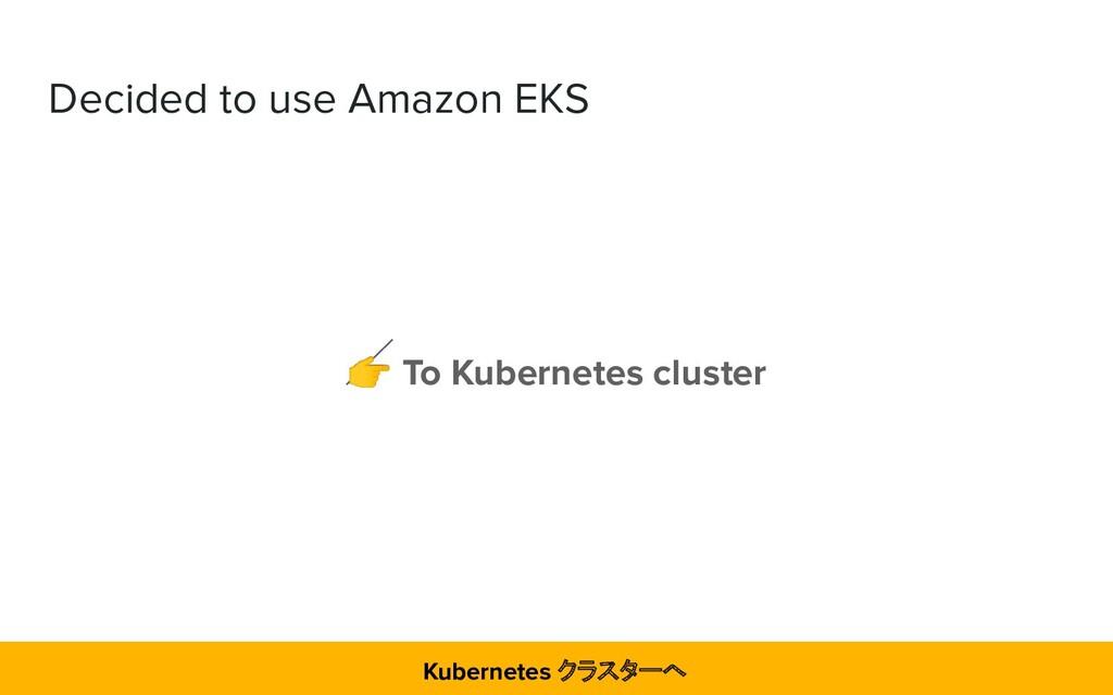 Decided to use Amazon EKS  To Kubernetes cluste...