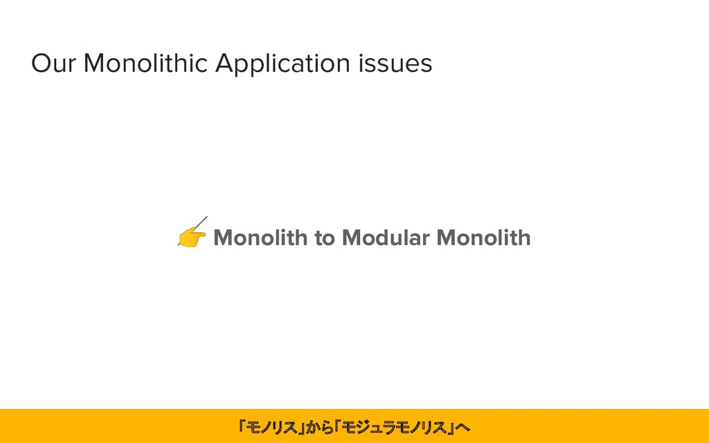Our Monolithic Application issues  Monolith to ...