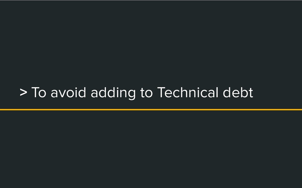 > To avoid adding to Technical debt