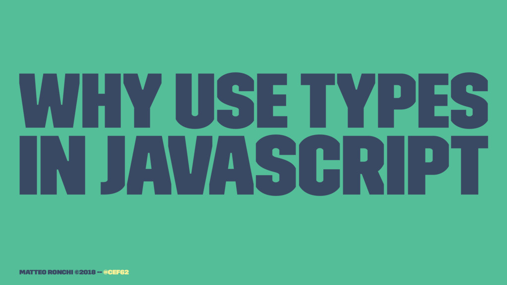 Why use types in Javascript Matteo Ronchi ©2018...