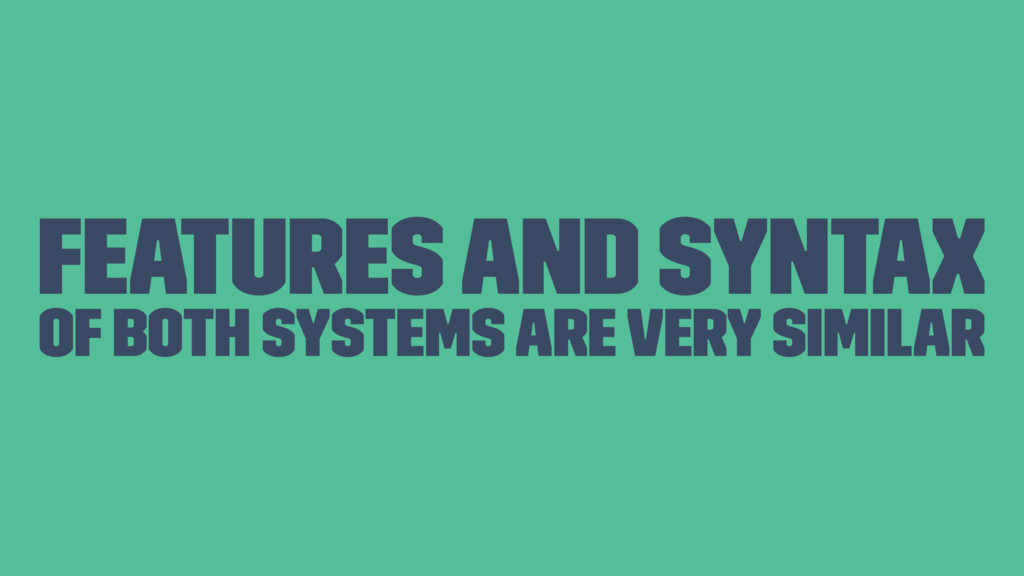 Features and syntax of both systems are very si...