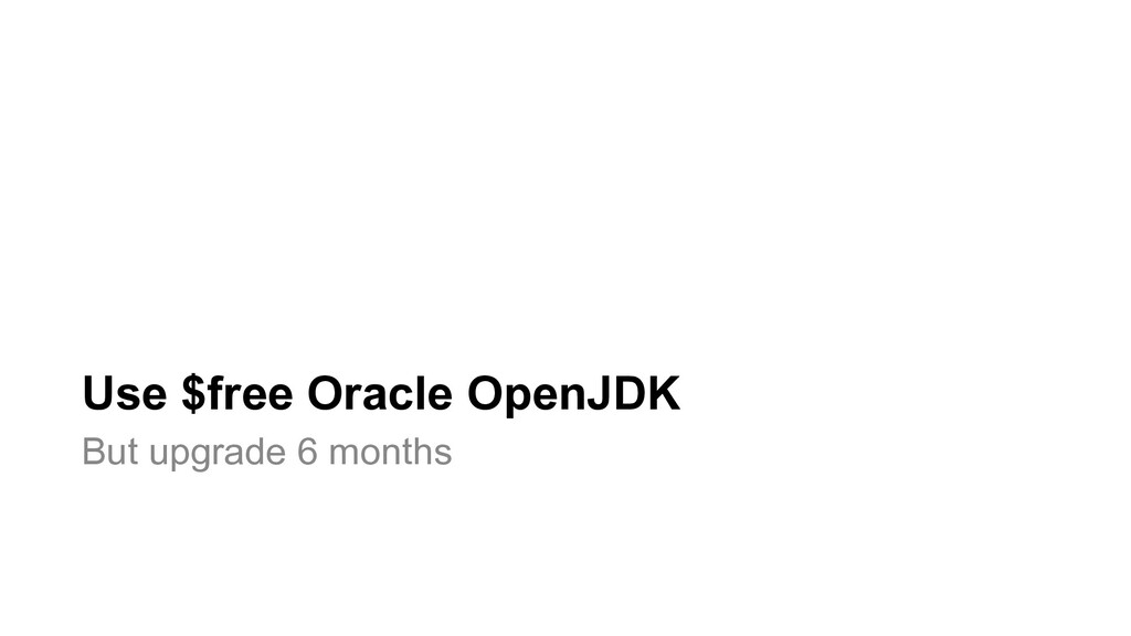 Use $free Oracle OpenJDK But upgrade 6 months