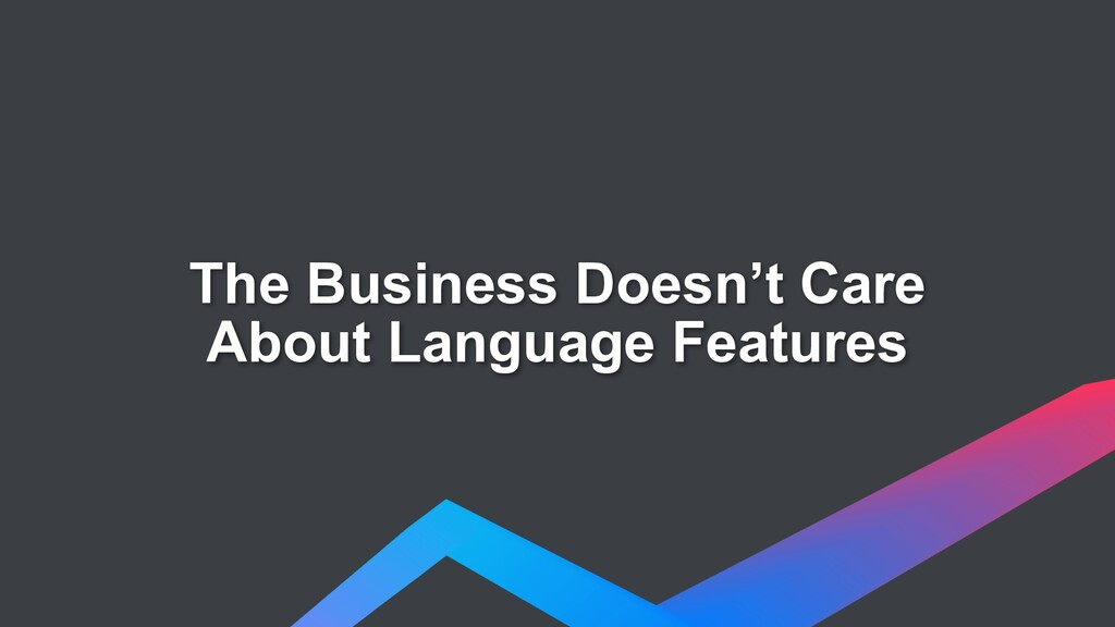 The Business Doesn't Care About Language Featur...