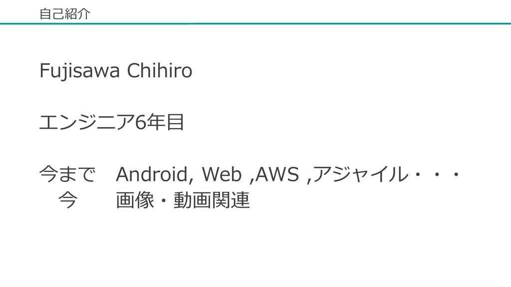 ⾃⼰紹介 Fujisawa Chihiro エンジニア6年⽬ 今まで Android, Web...