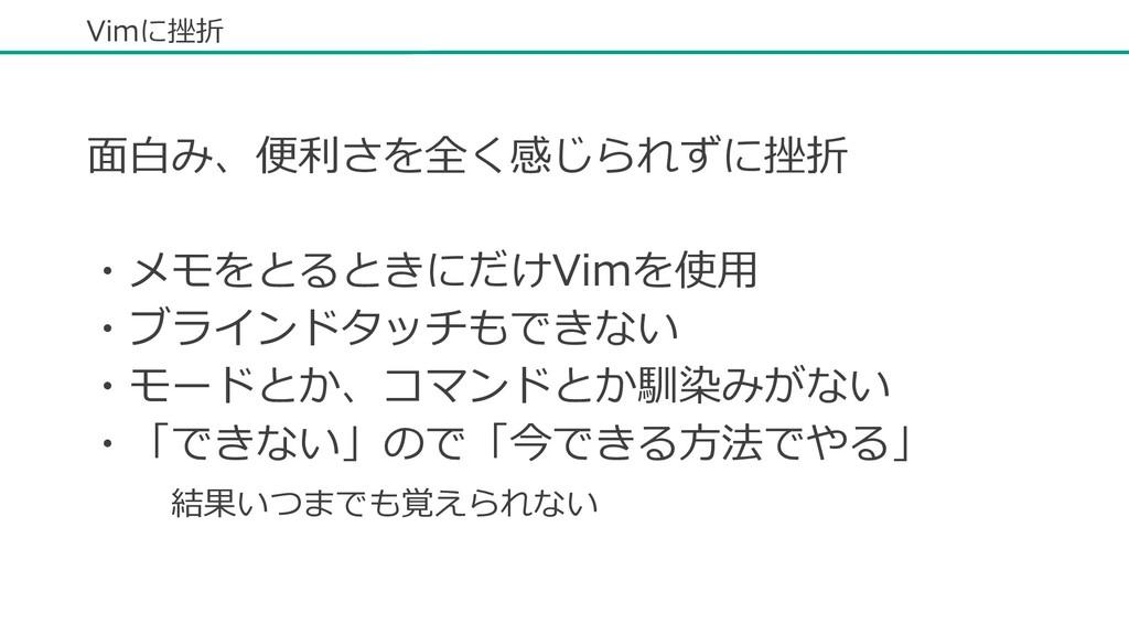 Vimに挫折 ⾯⽩み、便利さを全く感じられずに挫折 ・メモをとるときにだけVimを使⽤ ・ブラ...