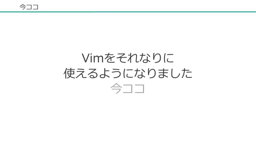 今ココ Vimをそれなりに 使えるようになりました 今ココ