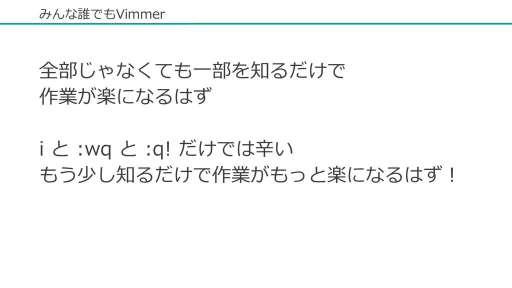 みんな誰でもVimmer 全部じゃなくても⼀部を知るだけで 作業が楽になるはず i と :wq...