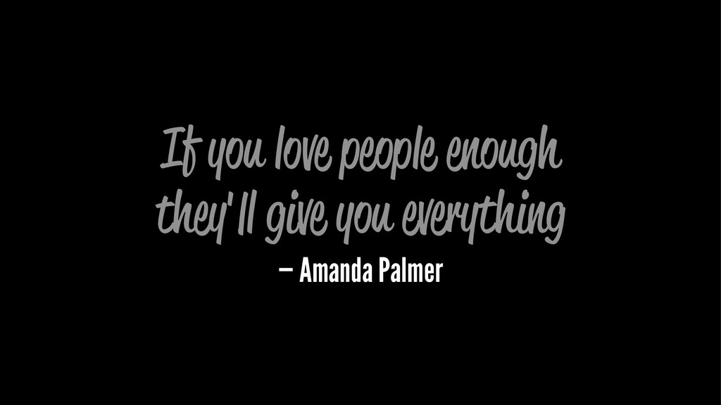 If you love people enough they'll give you ever...