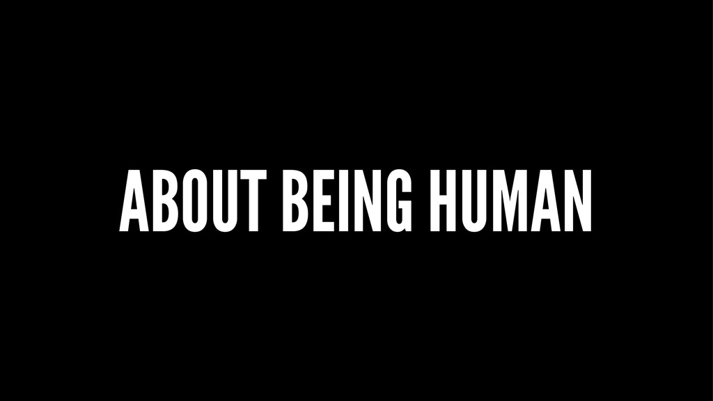 ABOUT BEING HUMAN