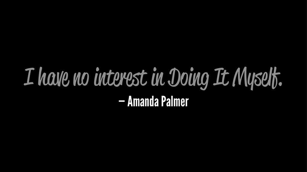 I have no interest in Doing It Myself. — Amanda...