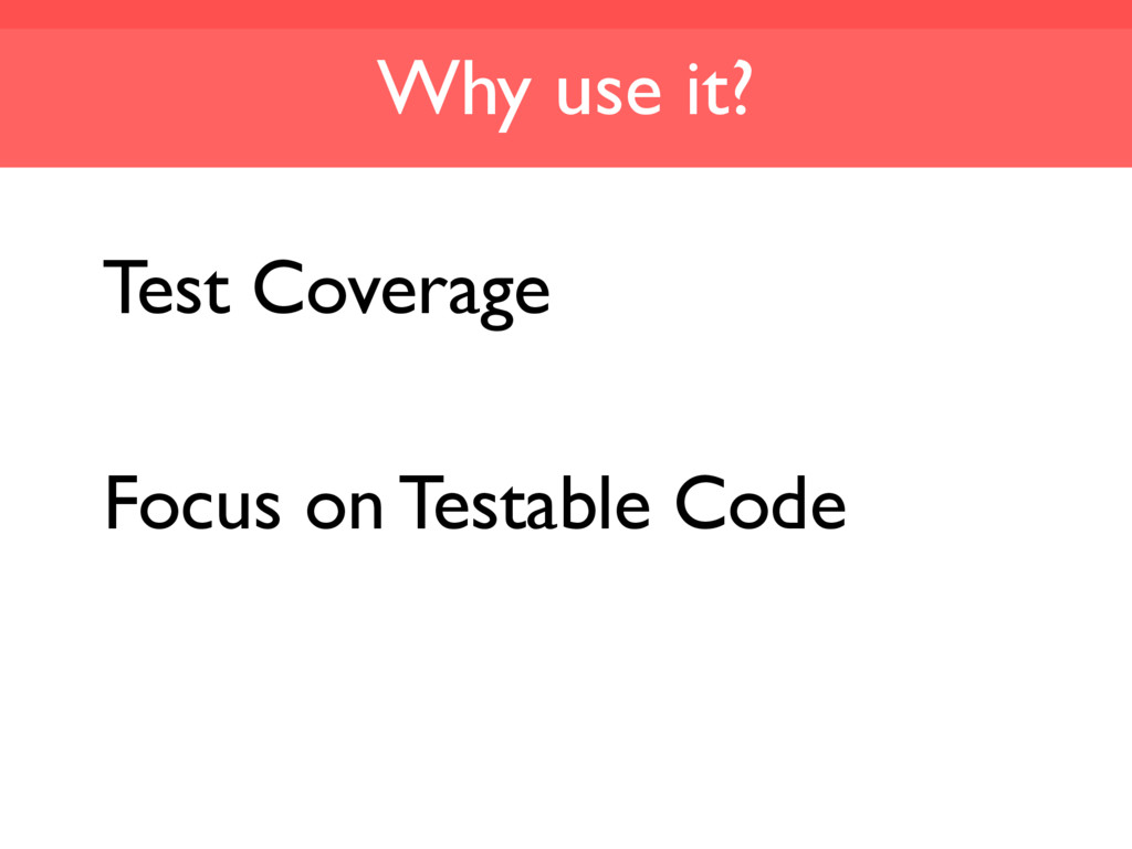 Why use it? Test Coverage Focus on Testable Code