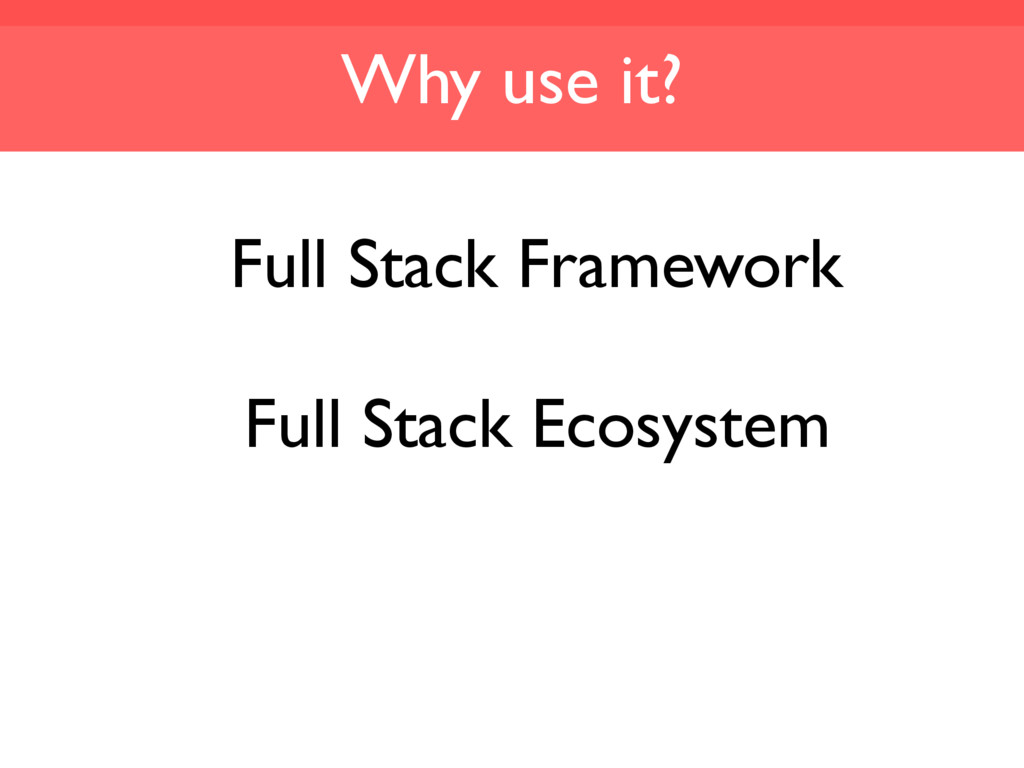 Why use it? Full Stack Framework Full Stack Eco...