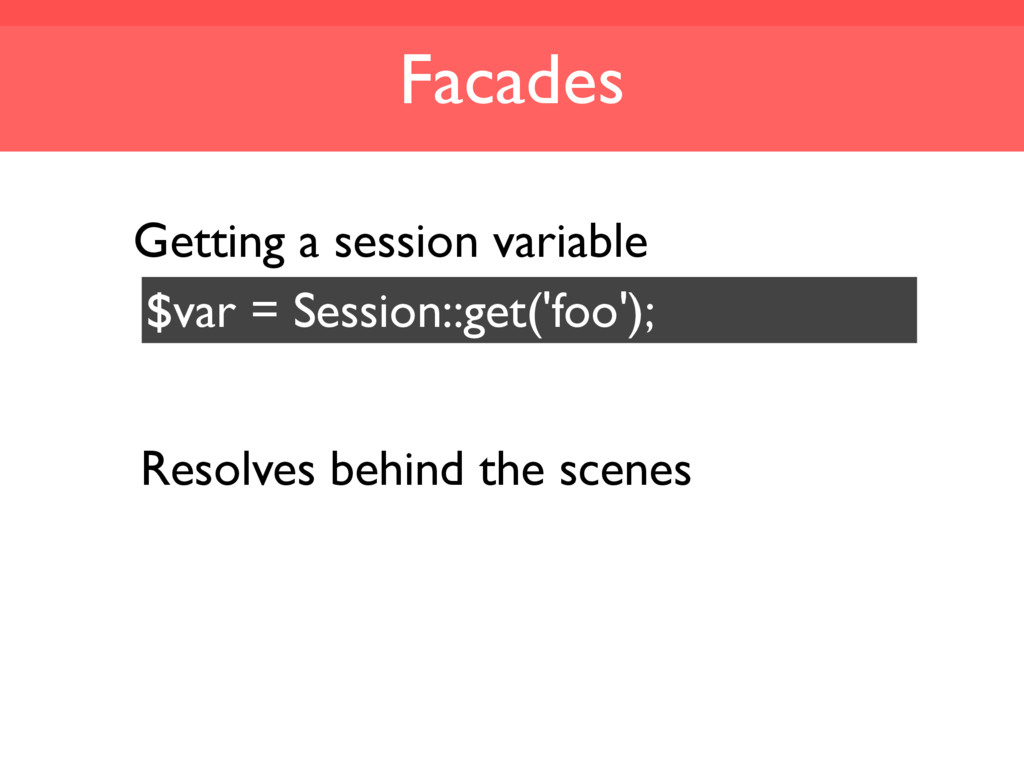 Facades $var = Session::get('foo'); Resolves be...