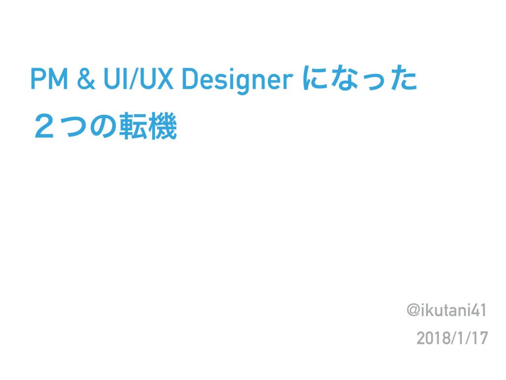 PM & UI/UX Designer ʹͳͬͨ ̎ͭͷసػ @ikutani41 2018/...