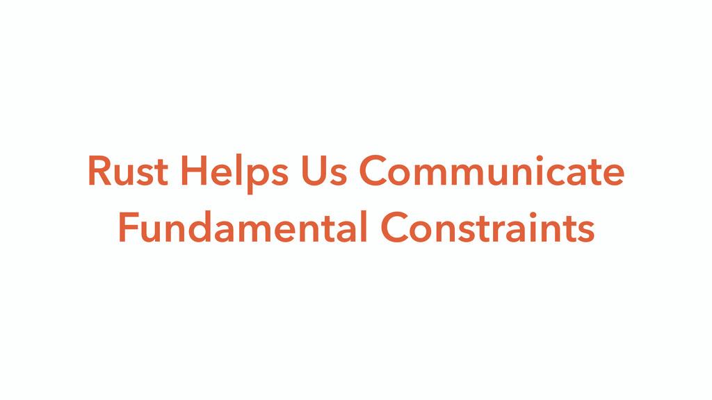 Rust Helps Us Communicate Fundamental Constrain...