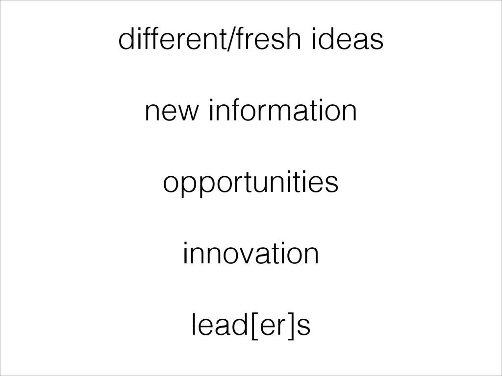 different/fresh ideas ! new information ! oppor...