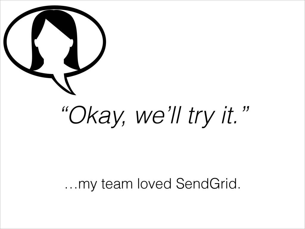 """""""Okay, we'll try it."""" …my team loved SendGrid."""