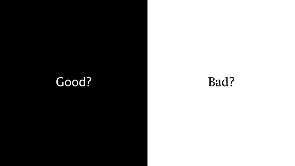 Bad? Good?