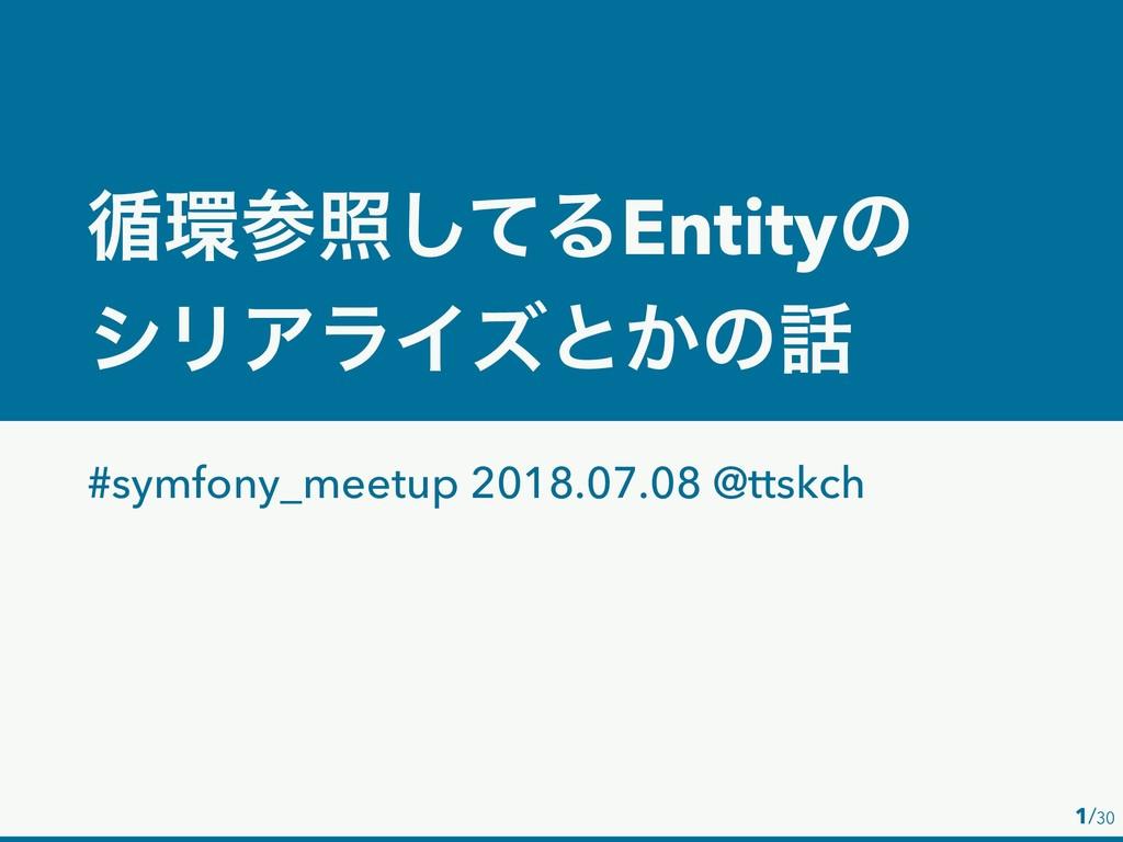 /30 1 ॥রͯ͠ΔEntityͷ γϦΞϥΠζͱ͔ͷ #symfony_meetup...