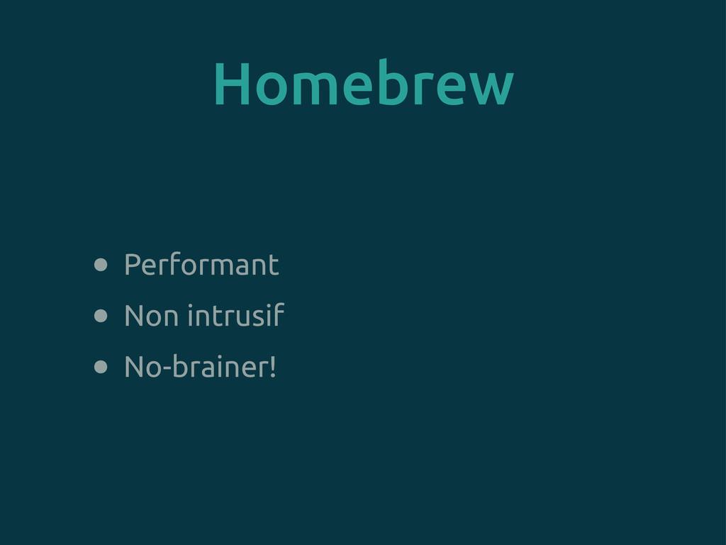 Homebrew • Performant • Non intrusif • No-brain...