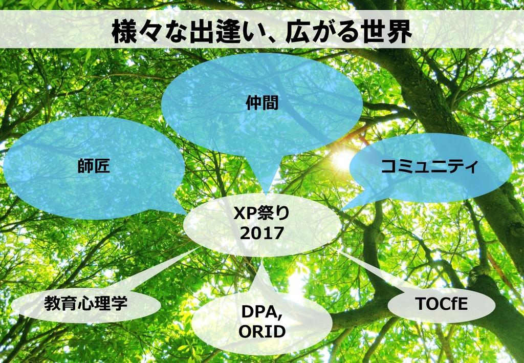 様々な出逢い、広がる世界 XP祭り 2017 仲間 コミュニティ 教育心理学 TOCfE DP...