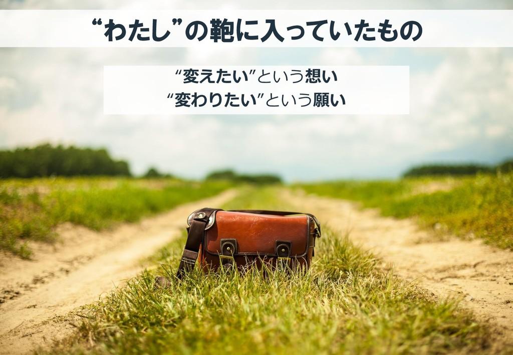 """""""わたし""""の鞄に入っていたもの """"変えたい""""という想い """"変わりたい""""という願い"""