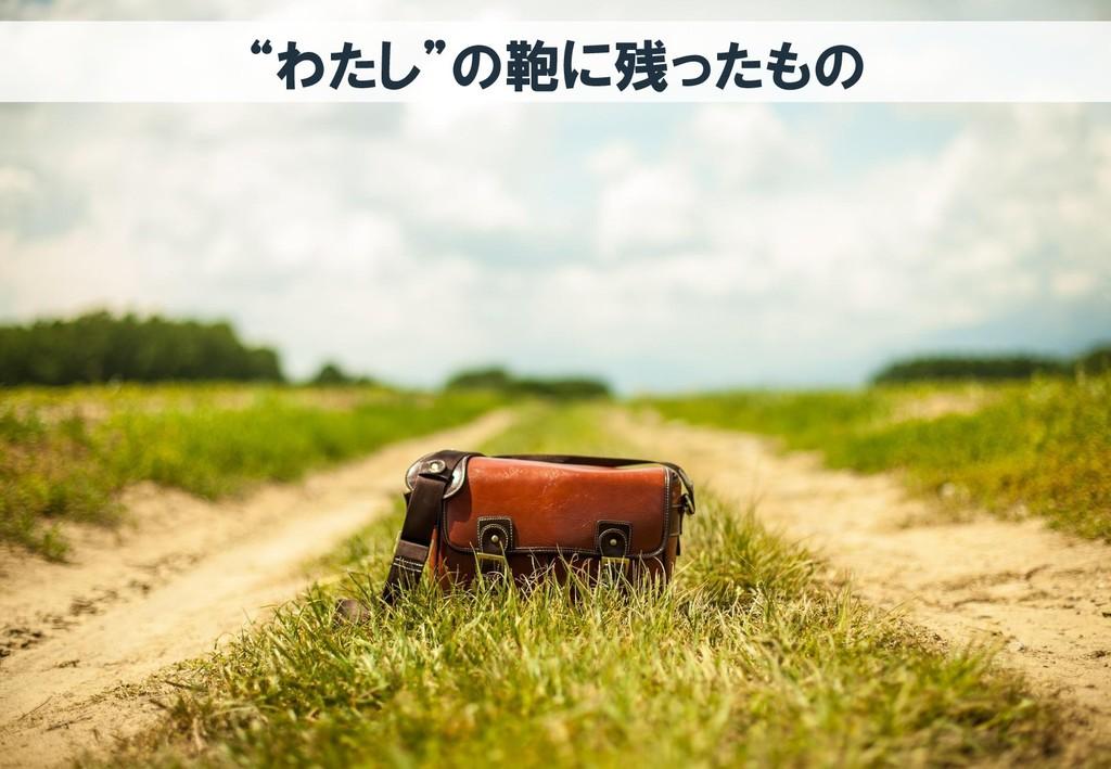 """""""わたし""""の鞄に残ったもの"""