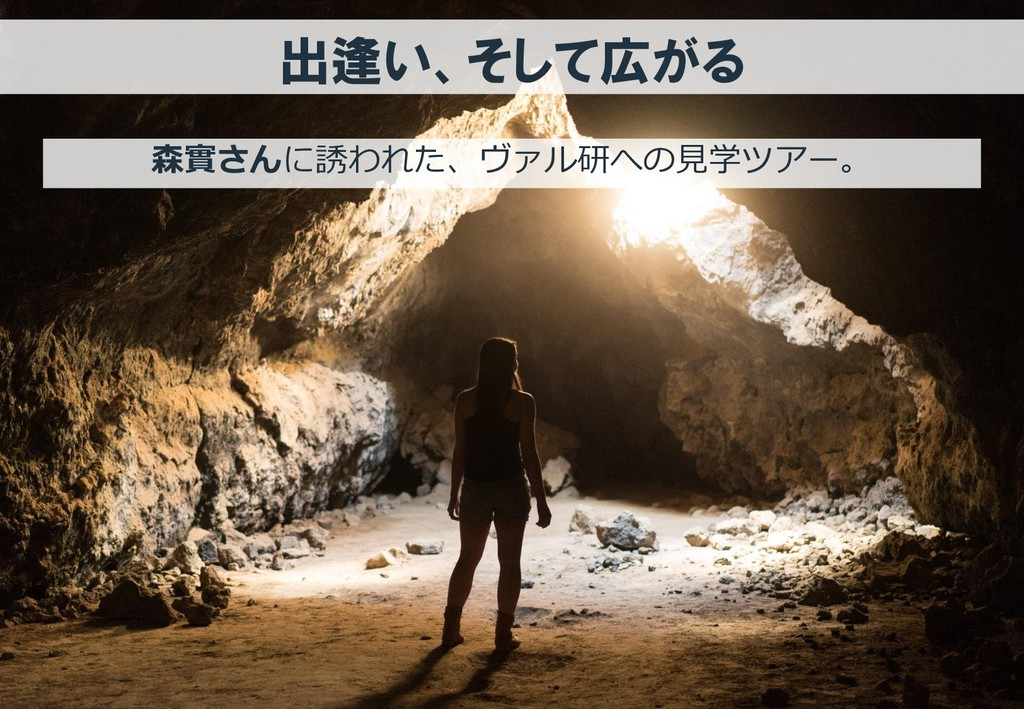 出逢い、そして広がる 森實さんに誘われた、ヴァル研への見学ツアー。