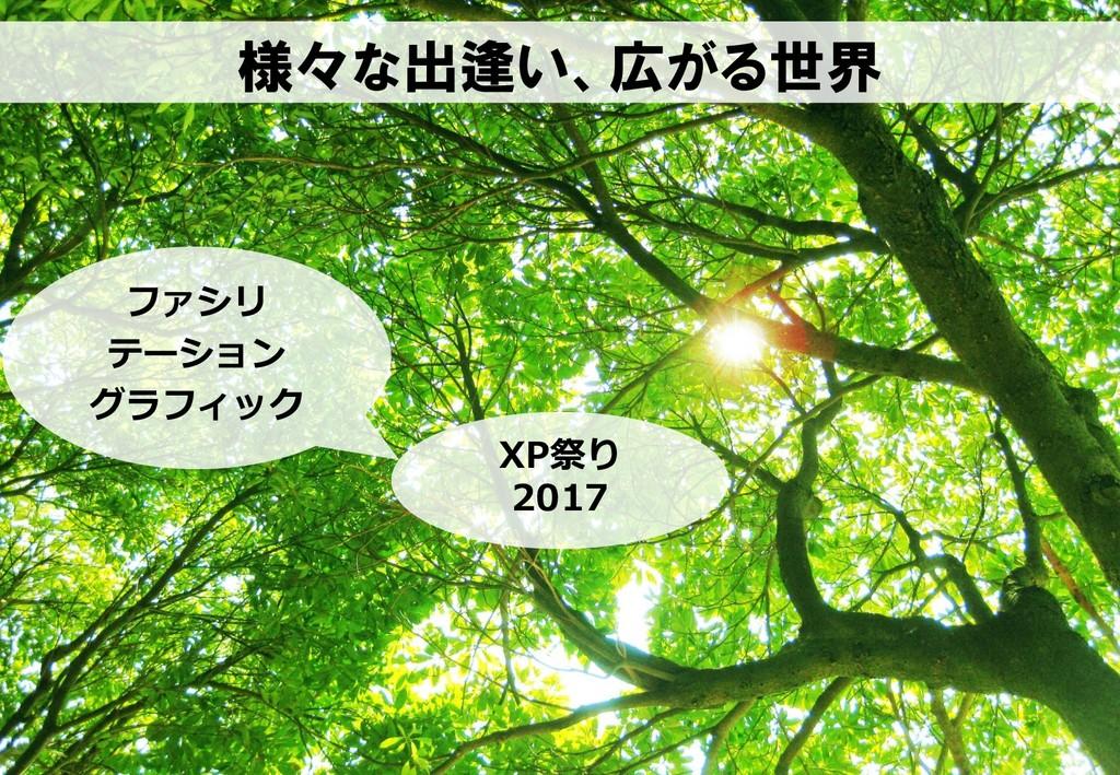 様々な出逢い、広がる世界 XP祭り 2017 ファシリ テーション グラフィック