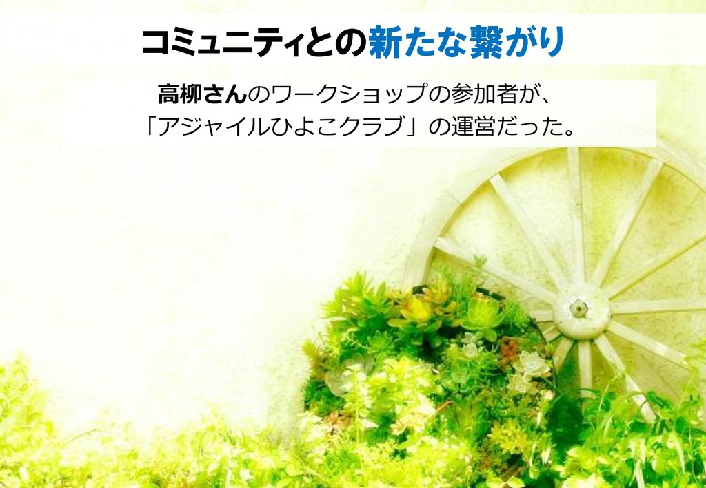 コミュニティとの新たな繋がり 高柳さんのワークショップの参加者が、 「アジャイルひよこクラブ」...